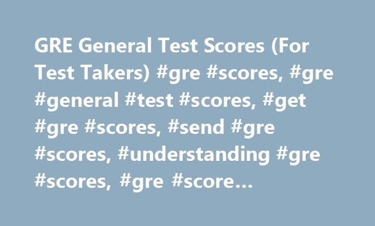 GRE General Test Scores (For Test Takers) #gre #scores, #gre #general #test #scores, #get #gre #scores, #send #gre #scores, #understanding #gre #scores, #gre #score #reporting http://singapore.remmont.com/gre-general-test-scores-for-test-takers-gre-scores-gre-general-test-scores-get-gre-scores-send-gre-scores-understanding-gre-scores-gre-score-reporting-2/  # Scores For individuals testing on or after July 1, 2016, GRE test scores are valid for five years after your test administration date…