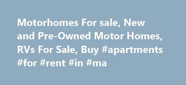 Motorhomes For sale, New and Pre-Owned Motor Homes, RVs For Sale, Buy #apartments #for #rent #in #ma http://apartments.remmont.com/motorhomes-for-sale-new-and-pre-owned-motor-homes-rvs-for-sale-buy-apartments-for-rent-in-ma/  #homes for sales # RV – Motor Homes For Sale AMERICAN EAGLE ACHIEVER ACHIEVER ADVENTURER FLEETWOOD ABCOR HOMES Used Motor Homes on Sale, Advertise / Buy Used Recreational Vehicles including Coaches, Bus Conversions,Toy Haulers, and more Mymotorhomesforsale.com is an…