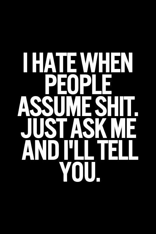 I seriously will answer straight up. Why ppl keep assuming stuff .. just freaking ask me