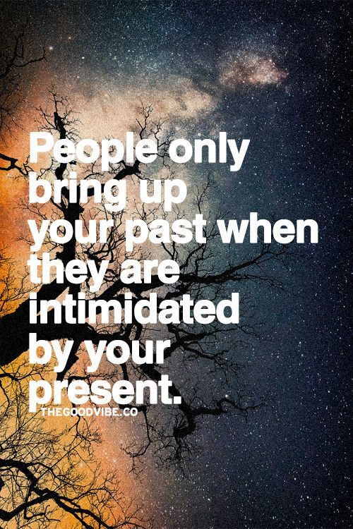 People only bring up your past when they are intimidated by your present.