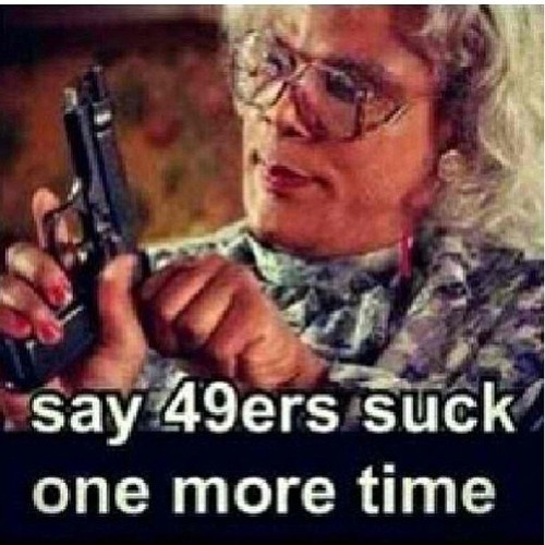 I TRIPLE DOG DARE YOU TO SAY THAT MY 49ERS SUCK ONE MORE FREAKING TIME....I DARE YOU!!!! -__-