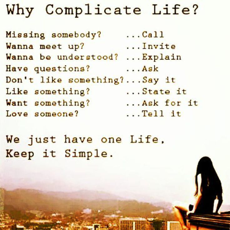 WHY COMPLICATE LIFE?  Missing somebody? ... Call Wanna meet up? ...Invite Wanna be understood? ...Explain Have questions? ...Ask Don't like something? ...Say it Like something? ...State it Want something? ...Ask for it Love someone? ...Tell it ✨❤️We just have on Life, Keep it Simple. ❤️✨