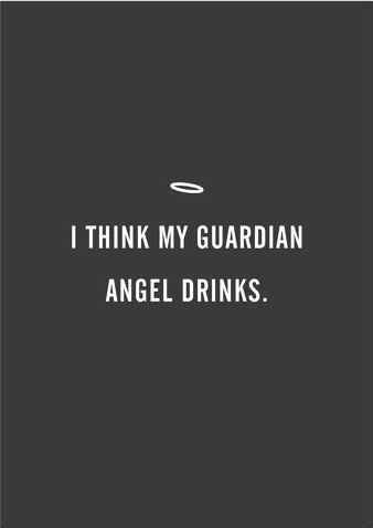 I think my guardian angel drinks.                                                                                                                                                                                 More