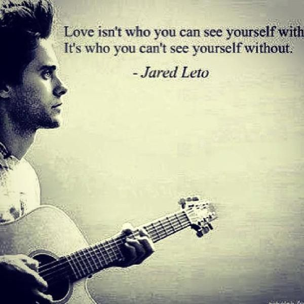 """Love isn't who you can see yourself with. It's who you can't see yourself without"" -Jaret Leto"