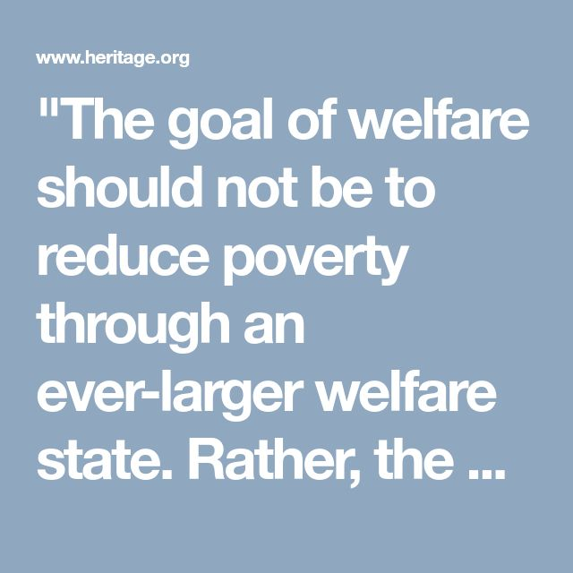 """The goal of welfare should not be to reduce poverty through an ever-larger welfare state. Rather, the goals should be to increase self-sufficiency,"""