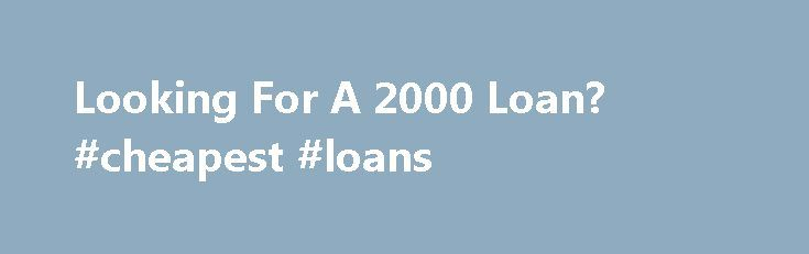 Looking For A 2000 Loan? #cheapest #loans http://loan.remmont.com/looking-for-a-2000-loan-cheapest-loans/  #2000 loan # Looking For A 2000 Loan? From time to time you may run into unexpected situations where you will need to get a 2000 loan to cover the costs of emergency expenses. Having these unexpected situations can cause stress and nobody wants stress when it comes to finances. This kind of loan scheme…The post Looking For A 2000 Loan? #cheapest #loans appeared first on Loan.