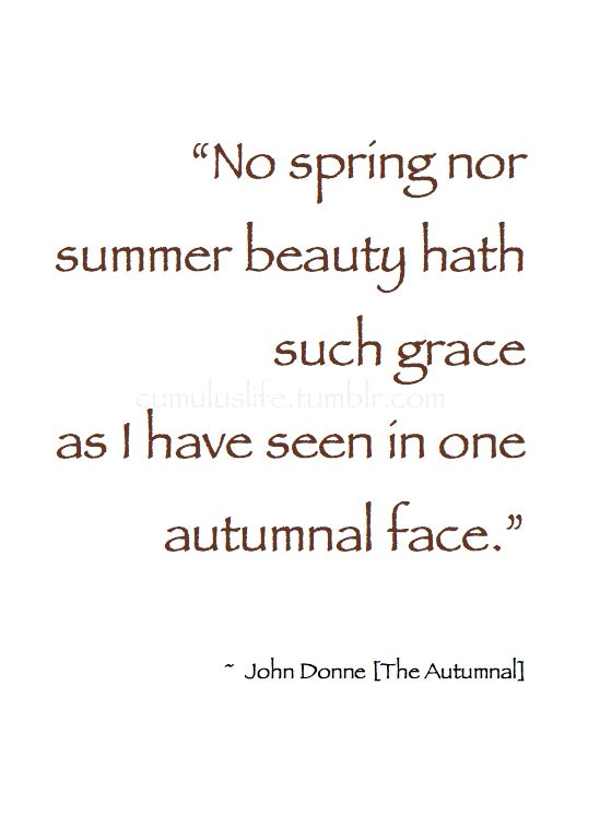 """~ Autumn ~ """"No spring nor summer beauty hath such grace as I have seen in one autumnal face."""" ~ John Donne [The Autumnal] #Poetry"""