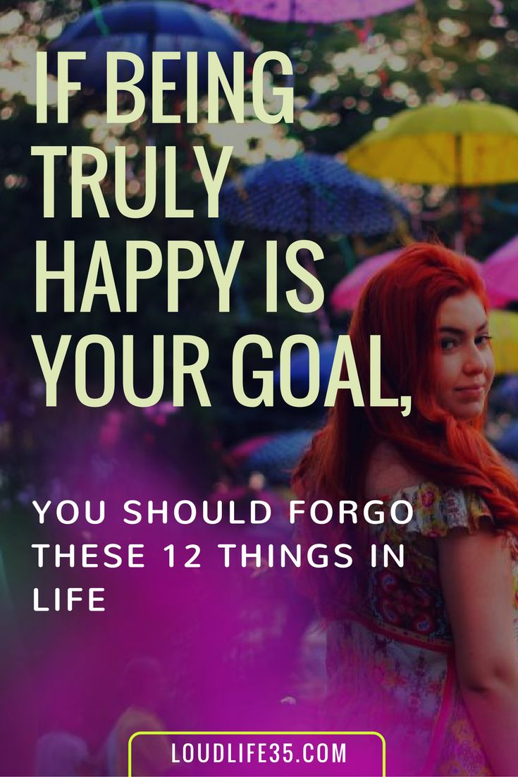 If Being Truly Happy is Your Goal, You Should Forgo These 12 Things in Life | Loud Life