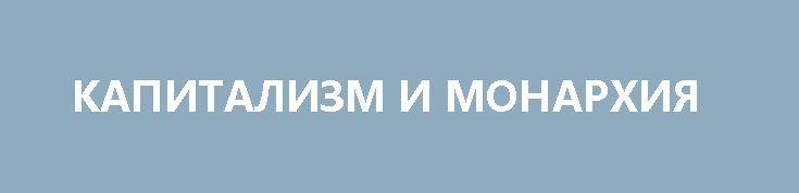 КАПИТАЛИЗМ И МОНАРХИЯ http://rusdozor.ru/2017/04/15/kapitalizm-i-monarxiya/  Если на клетке слона прочтёшь надпись «буйвол», не верь глазам своим. Козьма Прутков С легкой руки «вождя мирового пролетариата» тов. Ульянова-Ленина отчего-то считается, что монархия является защитницей капитализма, а сам капитализм — «высшая стадия империализма». Причем на эти словечки ведутся ...