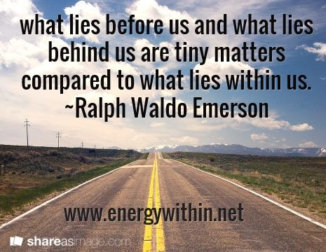 what lies before us and what lies behind us are tiny matters compared to what lies within us. ~Ralph Waldo Emerson / www.energywithin.net
