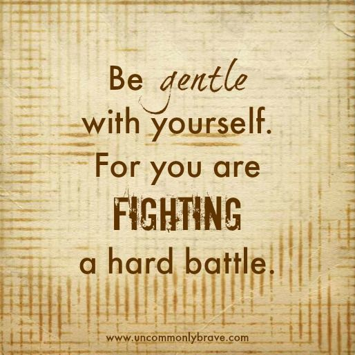 Be gentle with yourself. For you are fighting a hard battle. A blog about chronic illness and the human spirit. www.uncommonlybrave.com