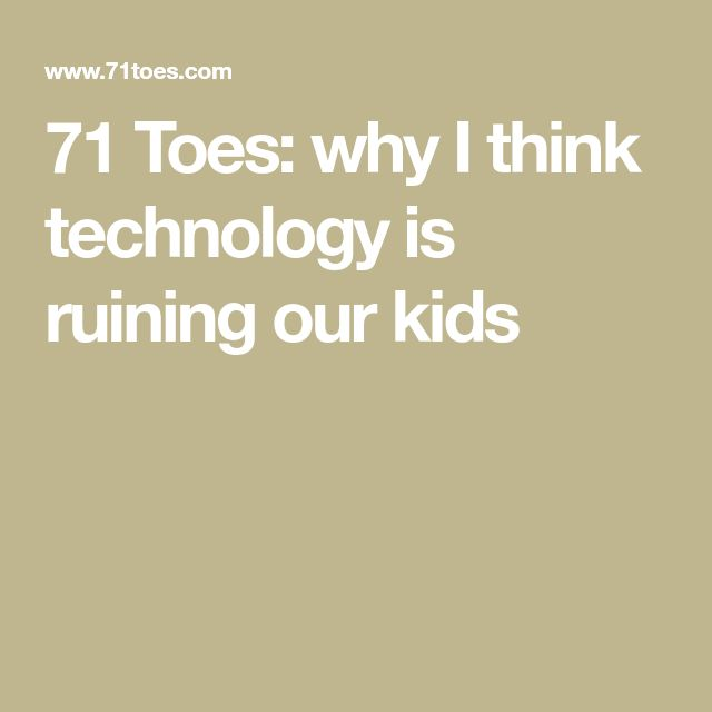 71 Toes: why I think technology is ruining our kids