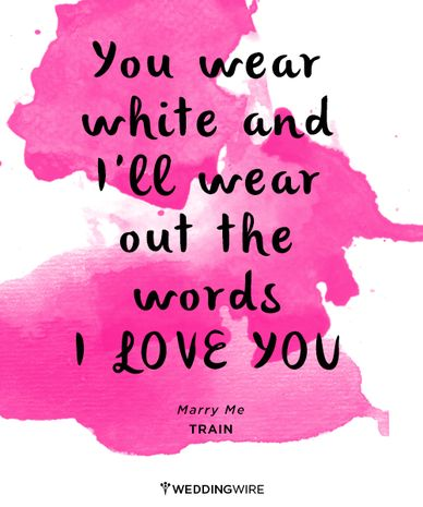 "Love lyrics for wedding - ""You wear white and I'll wear out the words I love you"" ""Marry Me"" by Train"