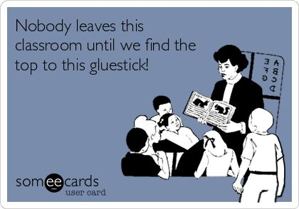 Nobody leaves this classroom until we find the top to this gluestick! | Teacher Week Ecard | someecards.com