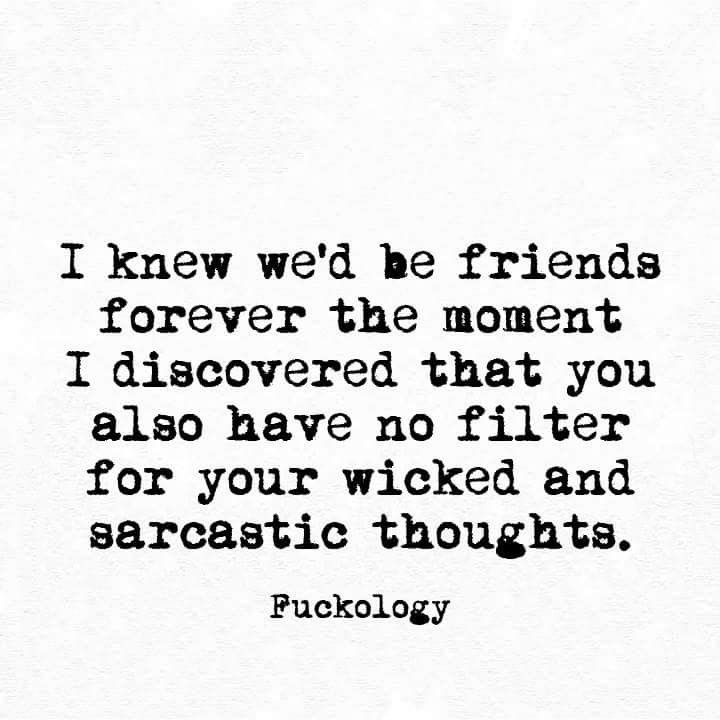 I knew we'd be friends forever the moment I discovered that you also have no filter for your wicked and sarcastic thoughts