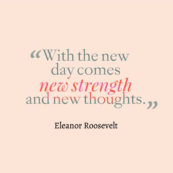 """Let """"new"""" be your guide today. """"With the new day comes new strength and new thoughts."""" - Eleanor Roosevelt"""