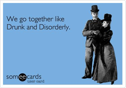 We go together like Drunk and Disorderly.Ecards
