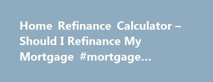 Home Refinance Calculator – Should I Refinance My Mortgage #mortgage #refinance #texas http://credit-loan.nef2.com/home-refinance-calculator-should-i-refinance-my-mortgage-mortgage-refinance-texas/  # Product Disclaimers and Sourcing Data provided by Informa Research Services. Payments do not include amounts for taxes and insurance premiums. The actual payment obligation will be greater if taxes and insurance are included. Click here for more information on rates and product details. CA Bur…
