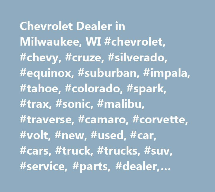 Chevrolet Dealer in Milwaukee, WI #chevrolet, #chevy, #cruze, #silverado, #equinox, #suburban, #impala, #tahoe, #colorado, #spark, #trax, #sonic, #malibu, #traverse, #camaro, #corvette, #volt, #new, #used, #car, #cars, #truck, #trucks, #suv, #service, #parts, #dealer, #dealership, #chevrolet #dealer, #chevrolet #dealership, #wi, #wisconsin, #milkwaukee, #hales #corners, #west #allis, #waukesha, #franklin, #car #dealership #near #me, #dealership #near #me, #dealership #near #milwaukee…