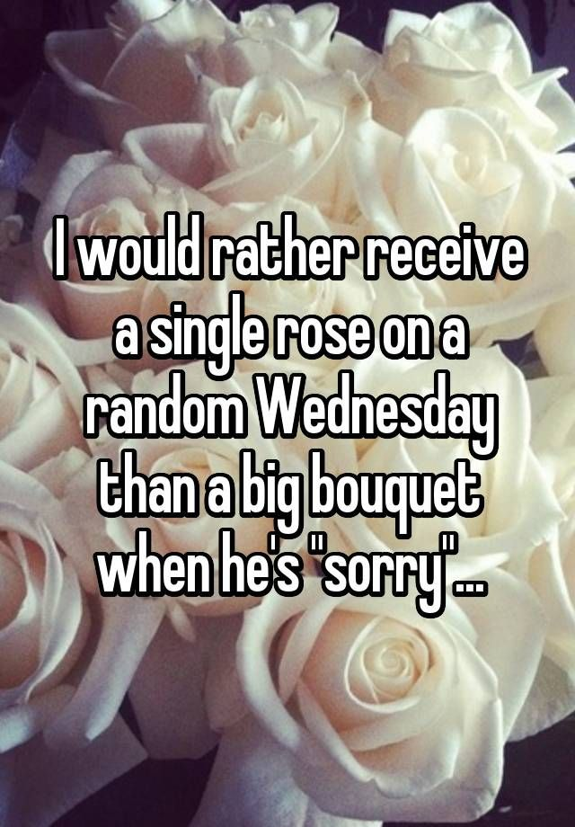 """I would rather receive a single rose on a random Wednesday than a big bouquet when he's ""sorry""..."""