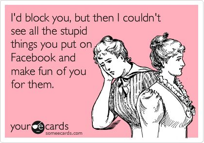 'I'd block you, but then I couldn't see all the stupid things you put on Facebook and make fun of you for them.'