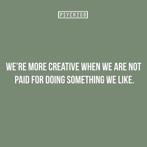 Psychology fact -- not true, in fact as a designer the less I am paid, by my employer or in freelance w/ clients the less I will give you or do...my creativity & time are worth more than they want to pay!