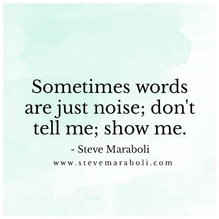 Sometimes words are just noise; don't tell me; show me. - Steve Maraboli