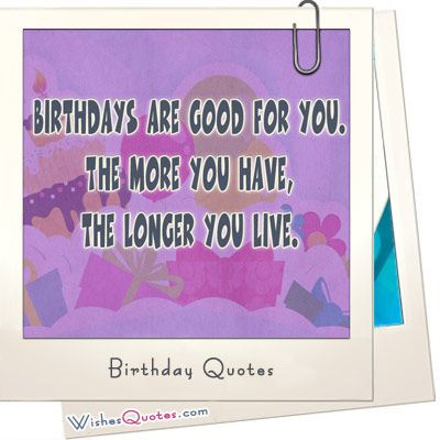 Are you looking for wise or funny birthday quotes? Share our happy birthday quotes collection by famous authors and wish your family and friends in a unique way.
