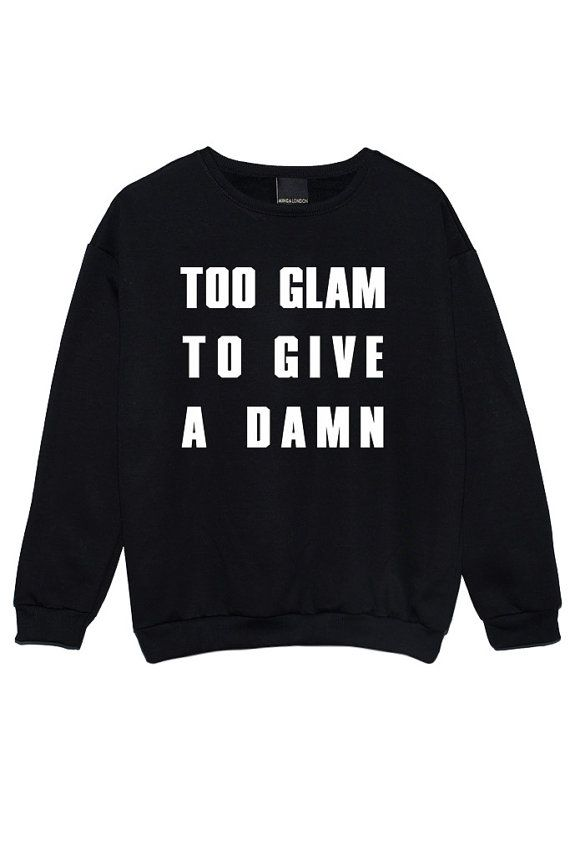 too glam to give a damn SWEATER JUMPER womens ladies fun tumblr hipster swag fashion grunge kale punk retro vtg top beyonce cute girls goth
