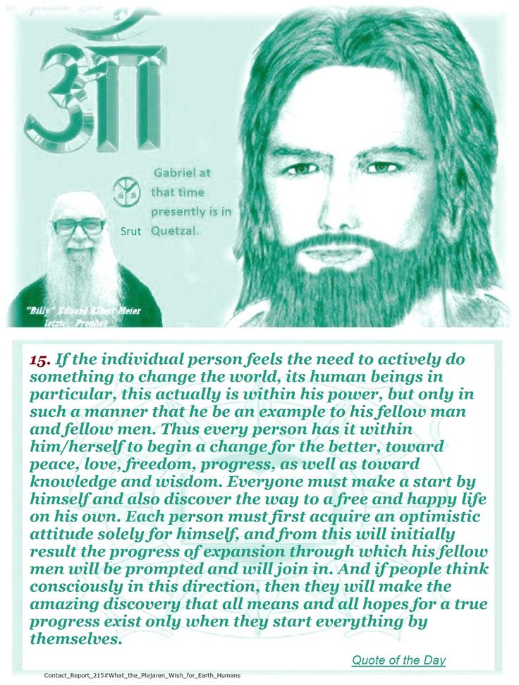 15. If the individual person feels the need to actively do something to change the world, its human beings in particular, this actually is within his power, but only in such a manner that he be an example to his fellow man and fellow men. Thus every person has it within him/herself to begin a change for the better, toward peace, love, freedom, progress, as well as toward knowledge and wisdom. Everyone must make a start by himself and also discover the way to a free and happy life on his own…