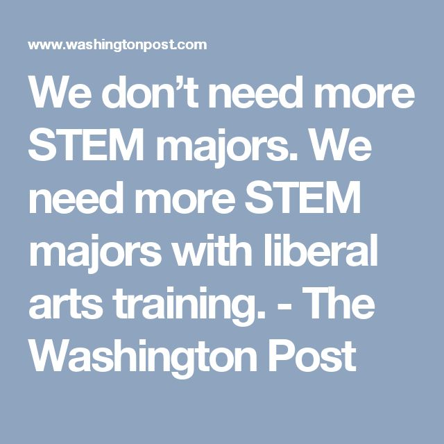 We don't need more STEM majors. We need more STEM majors with liberal arts training. - The Washington Post