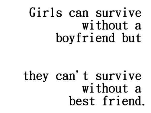 Girls can survive without a boyfriend. Girls can't survive without a best friend.