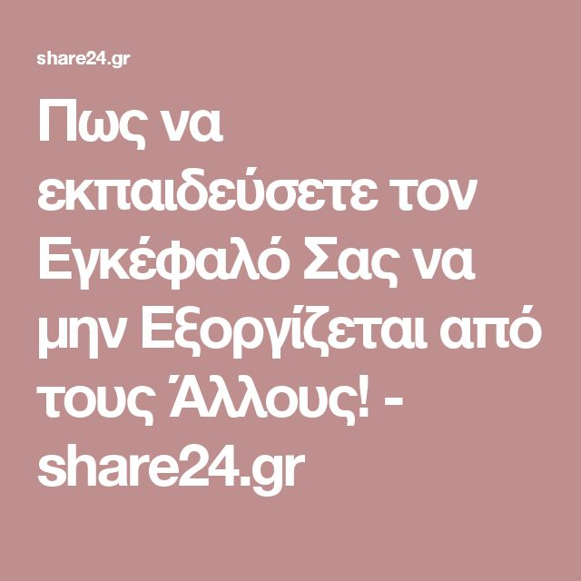 Πως να εκπαιδεύσετε τον Εγκέφαλό Σας να μην Εξοργίζεται από τους Άλλους! - share24.gr