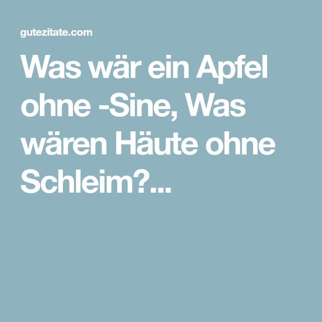 Was wär ein Apfel ohne -Sine, Was wären Häute ohne Schleim?...