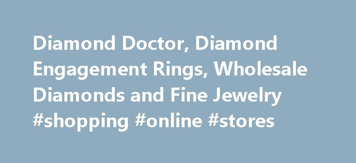 Diamond Doctor, Diamond Engagement Rings, Wholesale Diamonds and Fine Jewelry #shopping #online #stores http://retail.remmont.com/diamond-doctor-diamond-engagement-rings-wholesale-diamonds-and-fine-jewelry-shopping-online-stores/  #diamond retailers # >> Choose Your Diamond Ring Style DIAMOND DOCTOR The ultimate […]