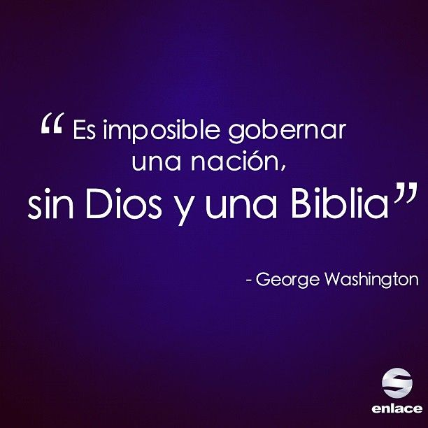 Es imposible gobernar una nación, sin Dios y una Biblia. - George Washington