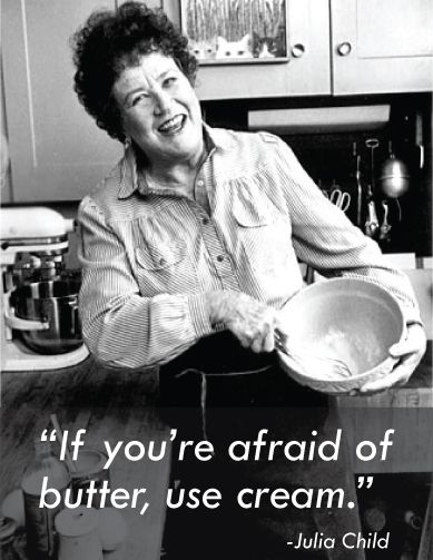 """If you're afraid of butter, use cream."" -Julia ChildHappy Birthday, French Cuisine, 100Th Birthday, Juliachild, Food, Children, New Recipe, Julia Childs, People"