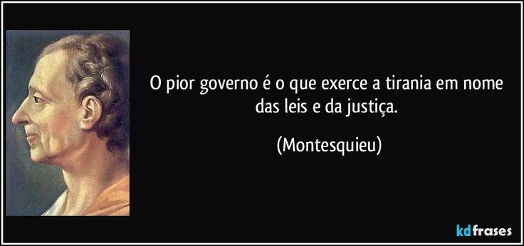 O pior governo é o que exerce a tirania em nome das leis e da justiça. (Montesquieu)