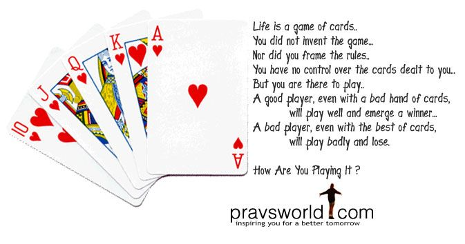 Life is a game of cards. You did not invent the game, Nor