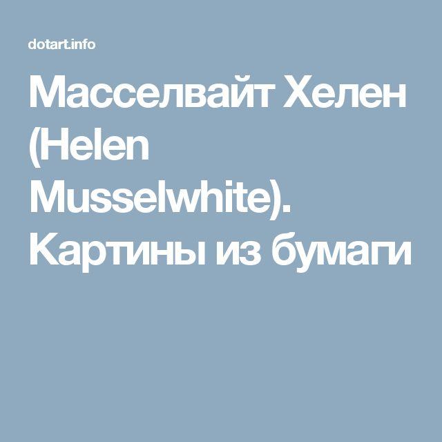 Масселвайт Хелен (Helen Musselwhite). Картины из бумаги