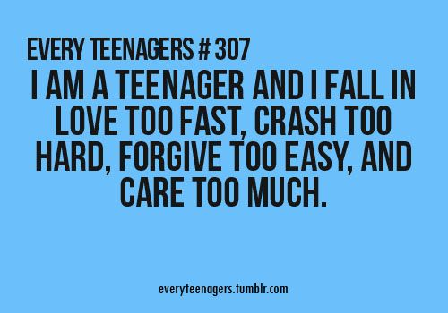 #307 - I am a teenager and I fall in love too fast, crash too hard, forgive too easy, and care too much.