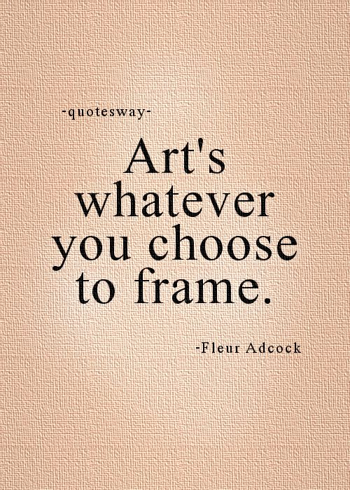"20. Top 100 Greatest Art Quotes #choose art - ""Art's whatever you choose to frame."" ~Fleur Adcock"