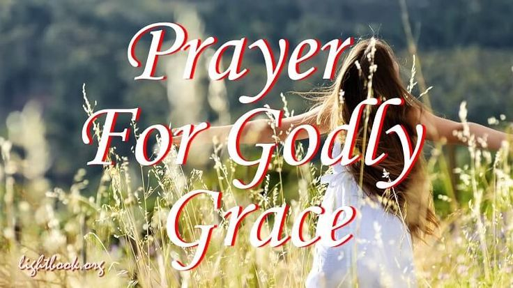 Prayer for God's Grace in My Life - May I Grow Day By Day to Be Full A Prayer For Godly Grace How I thank and praise You for the everlasting life That You