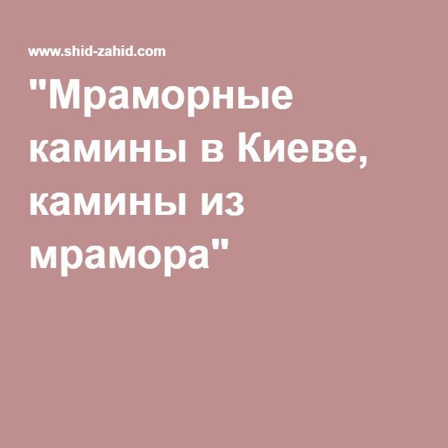 """""""Мраморные камины в Киеве, камины из мрамора"""""""