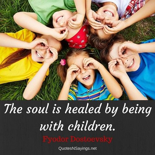 The soul is healed by being with children - Fyodor Dostoevsky quote