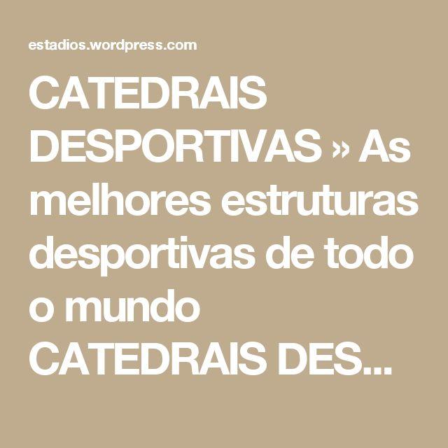 CATEDRAIS DESPORTIVAS » As melhores estruturas desportivas de todo o mundo CATEDRAIS DESPORTIVAS