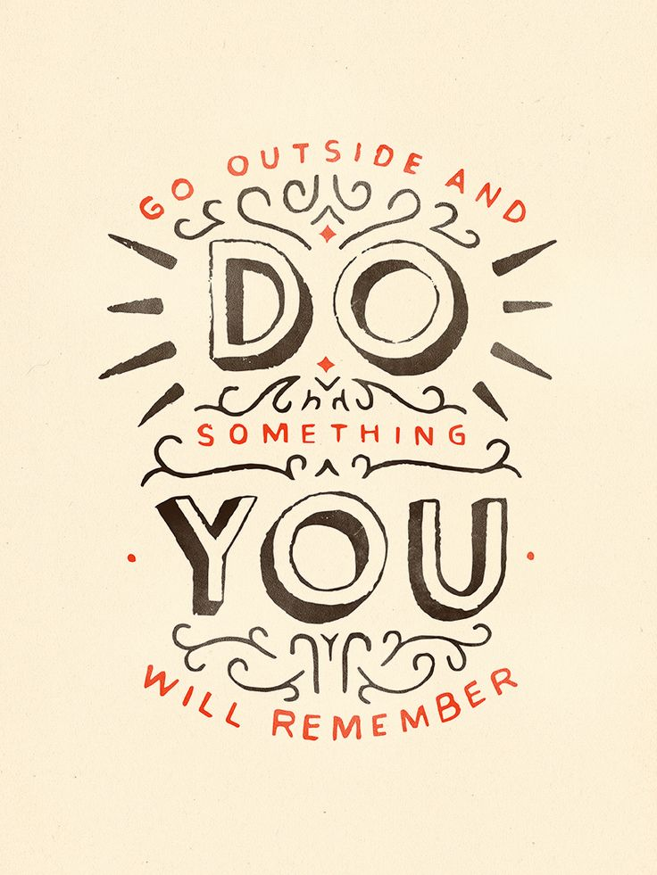 Go outside and do something you will remember.
