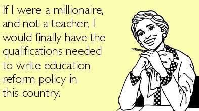 No, No,No, honey that's not how it works. They wouldn't care about your opinion, they would rather have the opinions of people that have not sit foot in a school since their own childhood. But then again if you used your millionaire status to buy your way into politics, yeah, true dat! You be qualified then, darlin.