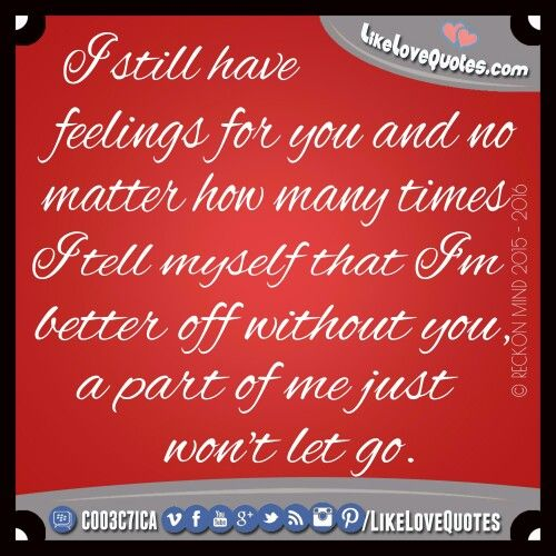 I still have feelings for you & no matter how many times I tell myself that I'm better off without you, a part of me just won't let go.  www.LikeLoveQuotes.com ❤  #LikeLoveQuotes #lovequotesandsayings #lovequotes