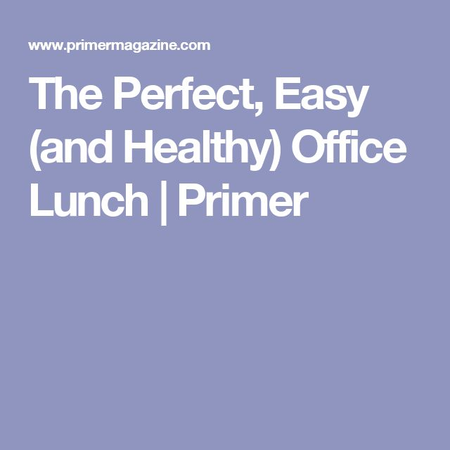 The Perfect, Easy (and Healthy) Office Lunch   Primer